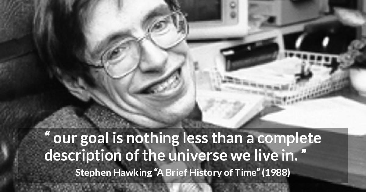 "Stephen Hawking about knowledge (""A Brief History of Time"", 1988) - our goal is nothing less than a complete description of the universe we live in."