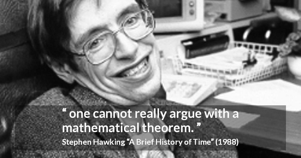 "Stephen Hawking about mathematics (""A Brief History of Time"", 1988) - one cannot really argue with a mathematical theorem."