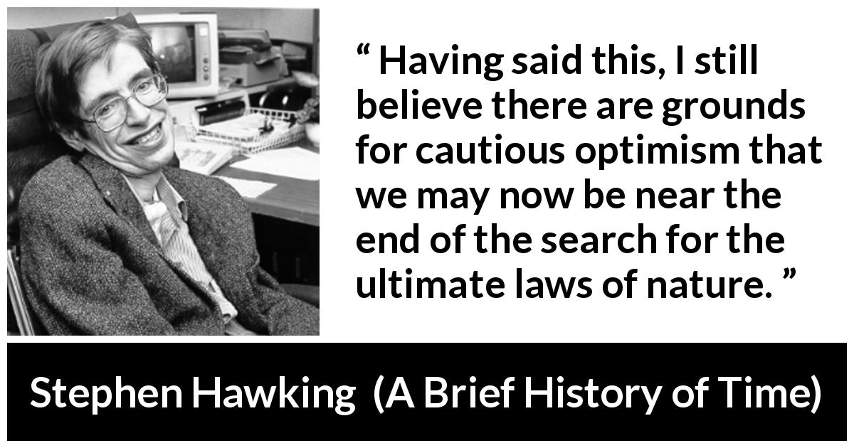 "Stephen Hawking about nature (""A Brief History of Time"", 1988) - Having said this, I still believe there are grounds for cautious optimism that we may now be near the end of the search for the ultimate laws of nature."