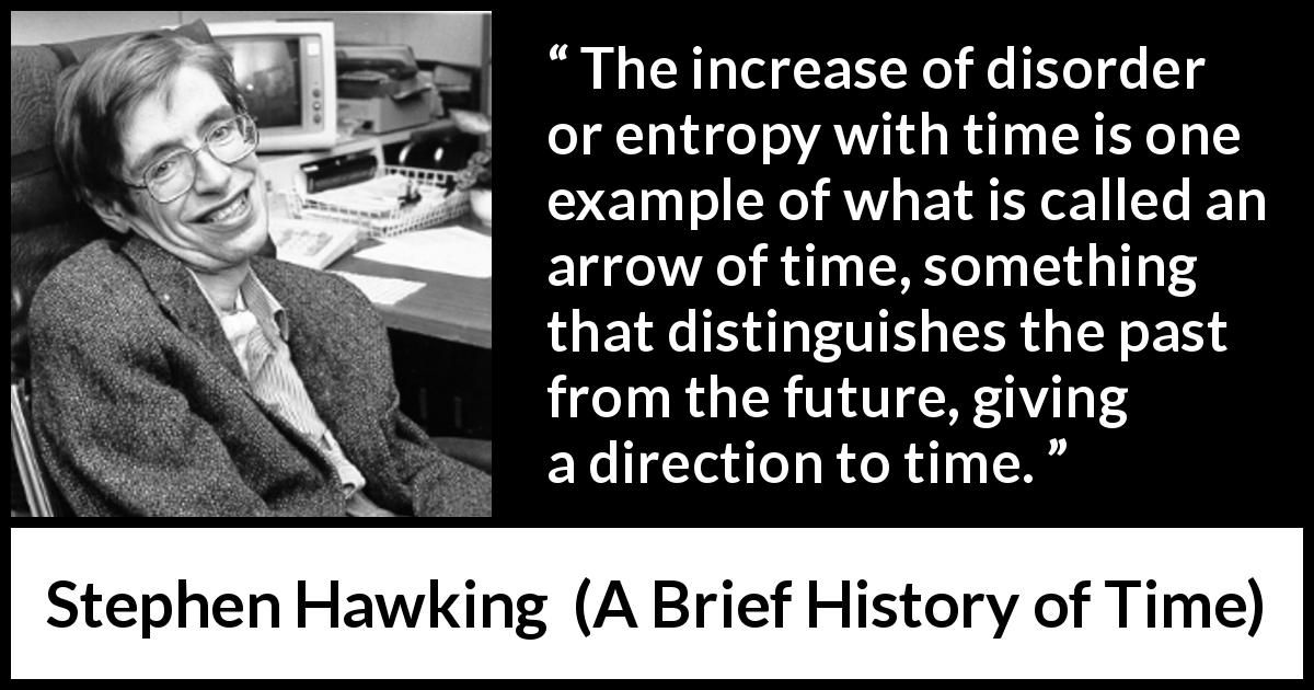 Stephen Hawking quote about past from A Brief History of Time (1988) - The increase of disorder or entropy with time is one example of what is called an arrow of time, something that distinguishes the past from the future, giving a direction to time.