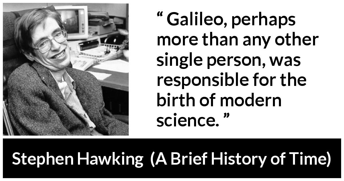 "Stephen Hawking about science (""A Brief History of Time"", 1988) - Galileo, perhaps more than any other single person, was responsible for the birth of modern science."