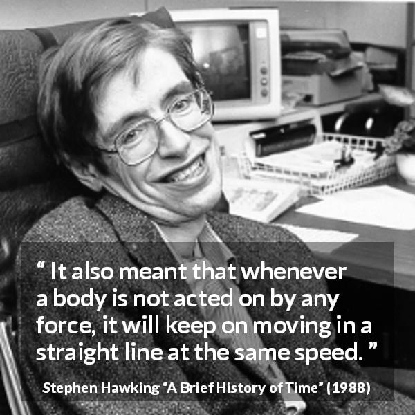"Stephen Hawking about speed (""A Brief History of Time"", 1988) - It also meant that whenever a body is not acted on by any force, it will keep on moving in a straight line at the same speed."
