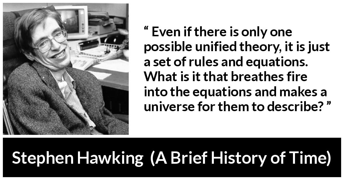 "Stephen Hawking about theory (""A Brief History of Time"", 1988) - Even if there is only one possible unified theory, it is just a set of rules and equations. What is it that breathes fire into the equations and makes a universe for them to describe?"
