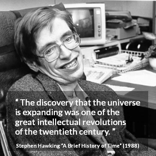 "Stephen Hawking about universe (""A Brief History of Time"", 1988) - The discovery that the universe is expanding was one of the great intellectual revolutions of the twentieth century."