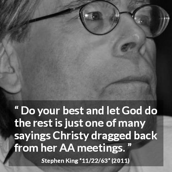 "Stephen King about God (""11/22/63"", 2011) - Do your best and let God do the rest is just one of many sayings Christy dragged back from her AA meetings."