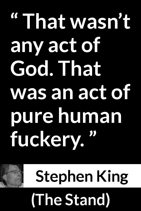 "Stephen King about God (""The Stand"", 1978) - That wasn't any act of God. That was an act of pure human fuckery."