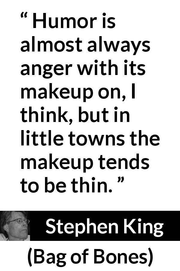 "Stephen King about anger (""Bag of Bones"", 1998) - Humor is almost always anger with its makeup on, I think, but in little towns the makeup tends to be thin."