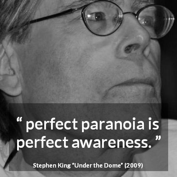 "Stephen King about awareness (""Under the Dome"", 2009) - perfect paranoia is perfect awareness."