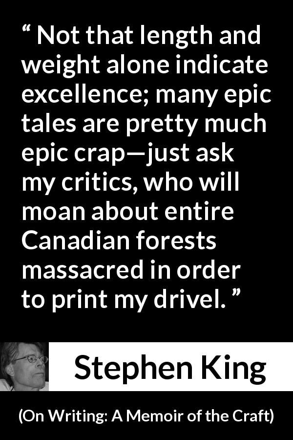 "Stephen King about books (""On Writing: A Memoir of the Craft"", 2000) - Not that length and weight alone indicate excellence; many epic tales are pretty much epic crap—just ask my critics, who will moan about entire Canadian forests massacred in order to print my drivel."