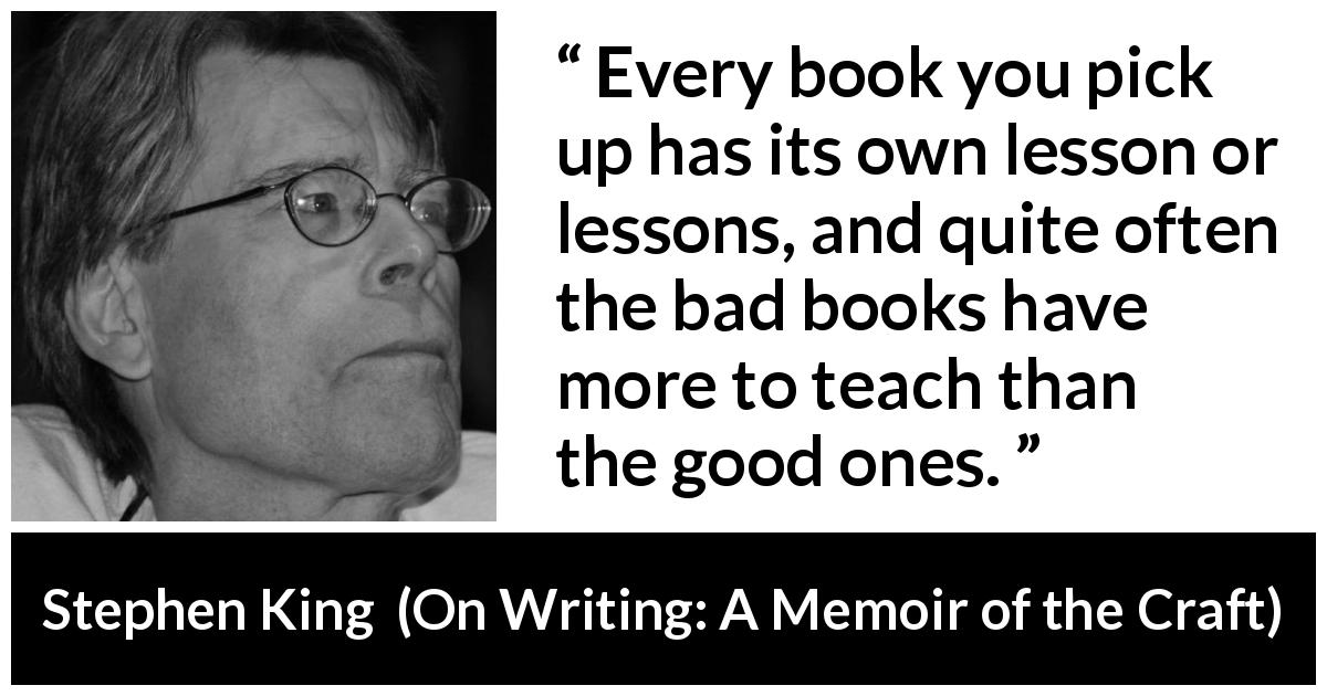 "Stephen King about books (""On Writing: A Memoir of the Craft"", 2000) - Every book you pick up has its own lesson or lessons, and quite often the bad books have more to teach than the good ones."