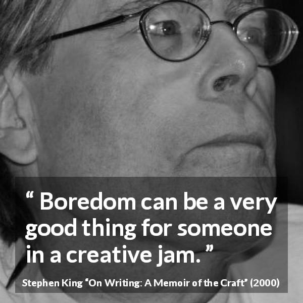 Stephen King quote about boredom from On Writing: A Memoir of the Craft (2000) - Boredom can be a very good thing for someone in a creative jam.