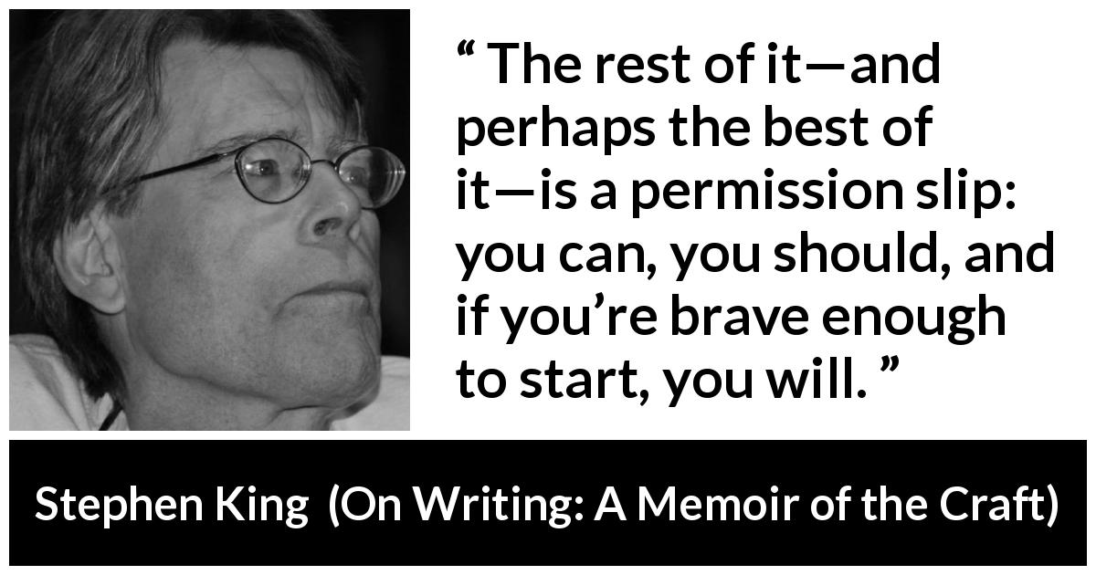 "Stephen King about bravery (""On Writing: A Memoir of the Craft"", 2000) - The rest of it—and perhaps the best of it—is a permission slip: you can, you should, and if you're brave enough to start, you will."
