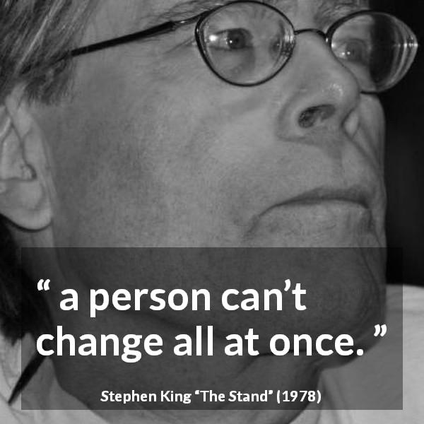 Stephen King quote about change from The Stand (1978) - a person can't change all at once.