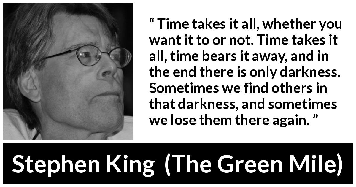 "Stephen King about darkness (""The Green Mile"", 1996) - Time takes it all, whether you want it to or not. Time takes it all, time bears it away, and in the end there is only darkness. Sometimes we find others in that darkness, and sometimes we lose them there again."