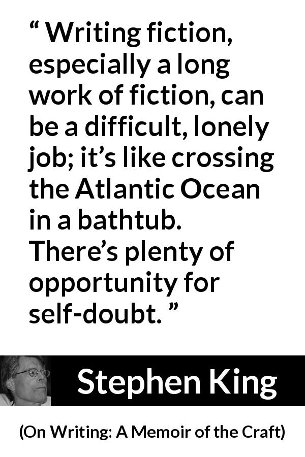 "Stephen King about doubt (""On Writing: A Memoir of the Craft"", 2000) - Writing fiction, especially a long work of fiction, can be a difficult, lonely job; it's like crossing the Atlantic Ocean in a bathtub. There's plenty of opportunity for self-doubt."