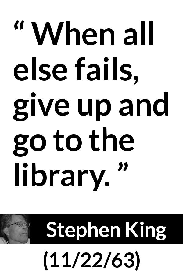 Stephen King quote about failure from 11/22/63 (2011) - When all else fails, give up and go to the library.