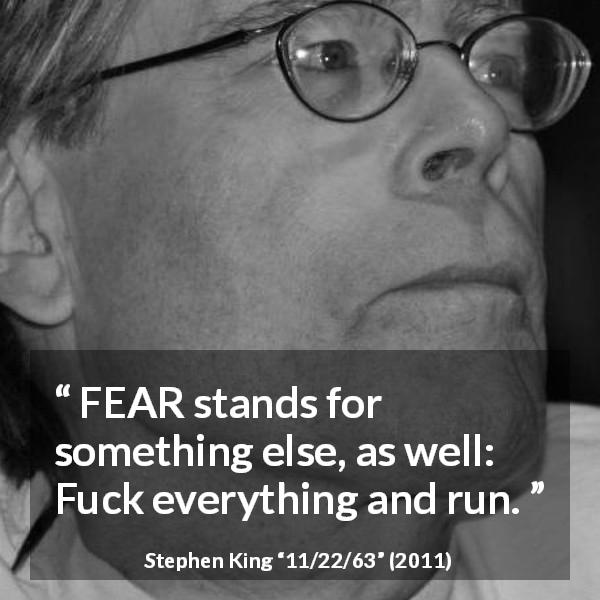 "Stephen King about fear (""11/22/63"", 2011) - FEAR stands for something else, as well: Fuck everything and run."