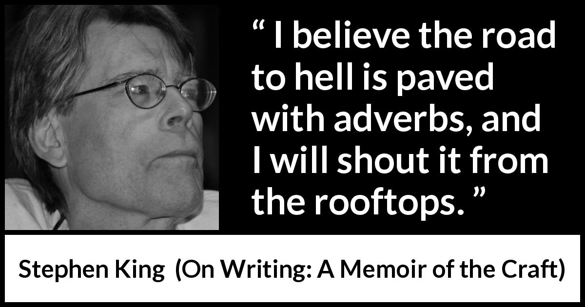 "Stephen King about hell (""On Writing: A Memoir of the Craft"", 2000) - I believe the road to hell is paved with adverbs, and I will shout it from the rooftops."