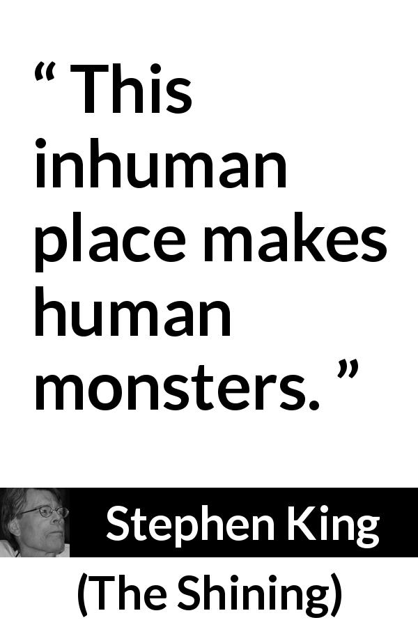 "Stephen King about humanity (""The Shining"", 1977) - This inhuman place makes human monsters."