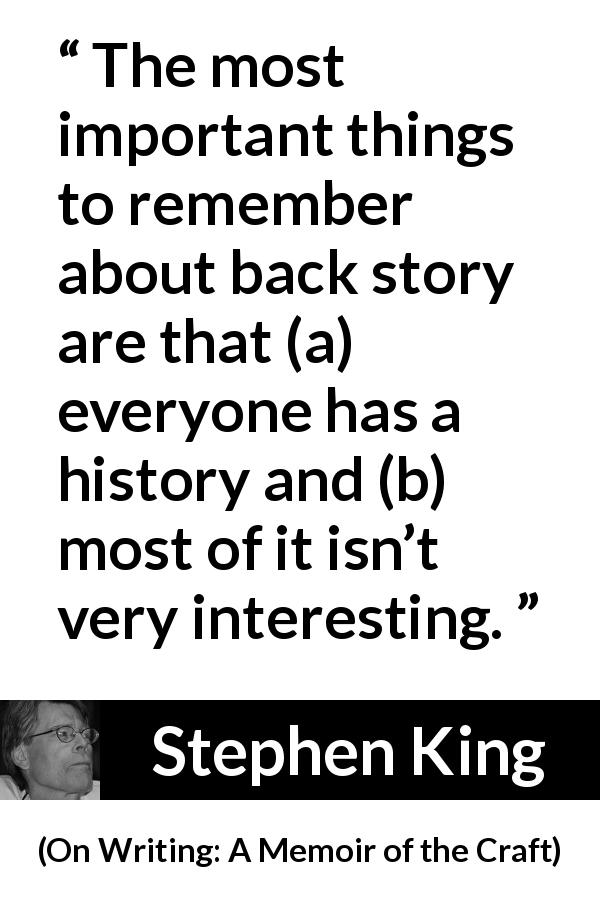 Stephen King quote about interest from On Writing: A Memoir of the Craft (2000) - The most important things to remember about back story are that (a) everyone has a history and (b) most of it isn't very interesting.