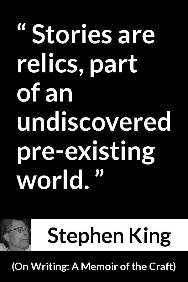 Stephen King quote about invention from On Writing: A Memoir of the Craft (2000) - Stories are relics, part of an undiscovered pre-existing world.
