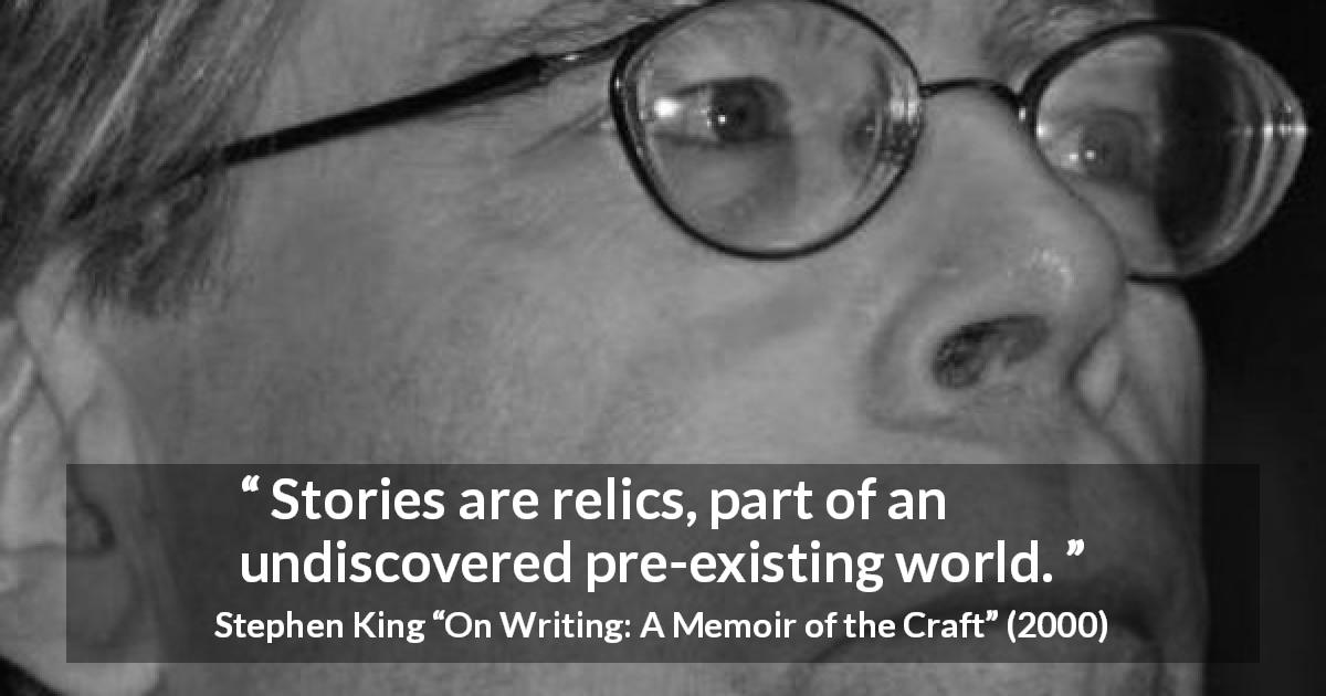 "Stephen King about invention (""On Writing: A Memoir of the Craft"", 2000) - Stories are relics, part of an undiscovered pre-existing world."