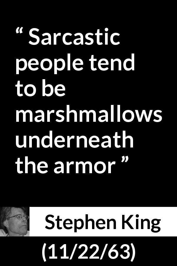 Stephen King quote about irony from 11/22/63 (2011) - Sarcastic people tend to be marshmallows underneath the armor