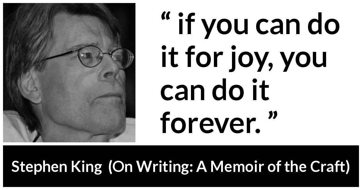 "Stephen King about joy (""On Writing: A Memoir of the Craft"", 2000) - if you can do it for joy, you can do it forever."