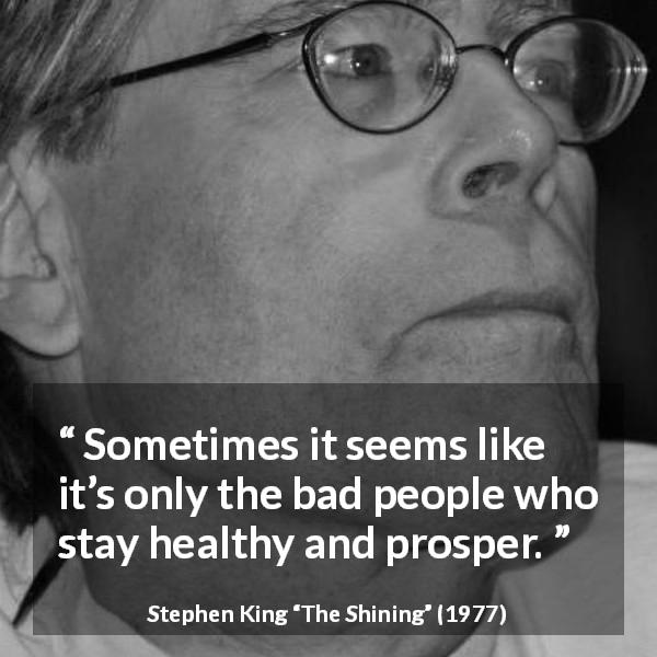 "Stephen King about justice (""The Shining"", 1977) - Sometimes it seems like it's only the bad people who stay healthy and prosper."