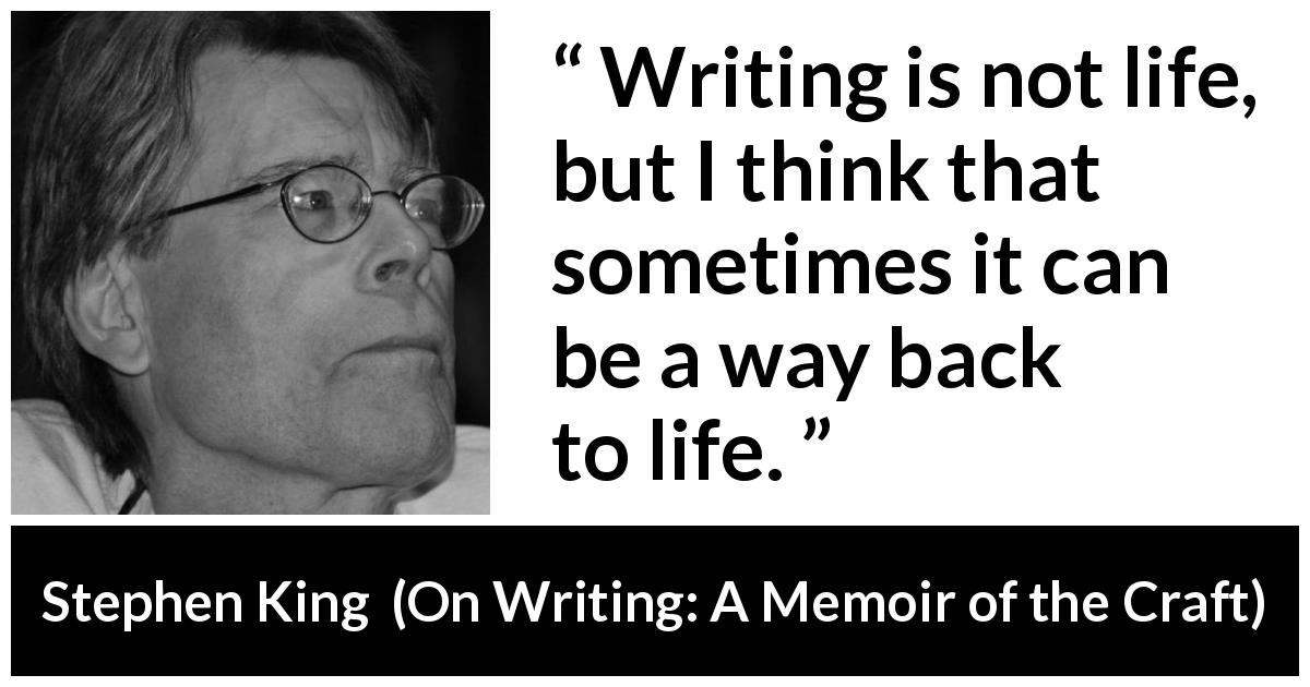 "Stephen King about life (""On Writing: A Memoir of the Craft"", 2000) - Writing is not life, but I think that sometimes it can be a way back to life."