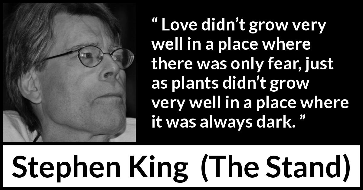 "Stephen King about love (""The Stand"", 1978) - Love didn't grow very well in a place where there was only fear, just as plants didn't grow very well in a place where it was always dark."