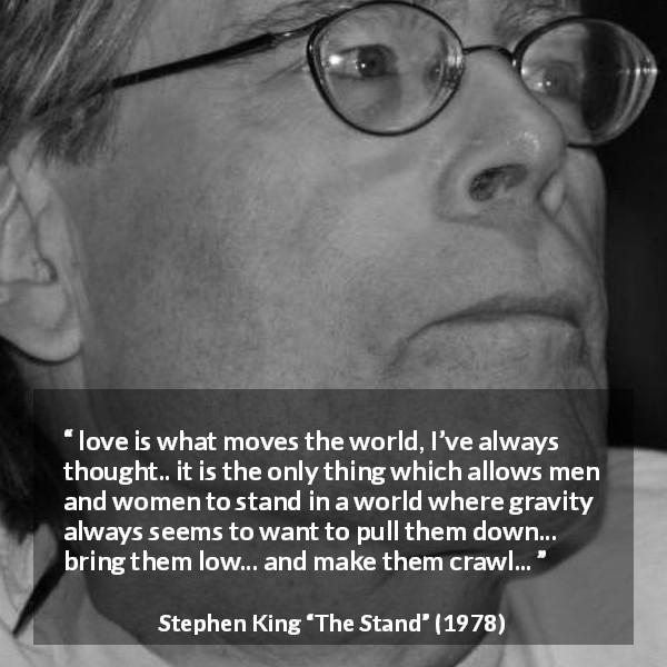 "Stephen King about love (""The Stand"", 1978) - love is what moves the world, I've always thought.. it is the only thing which allows men and women to stand in a world where gravity always seems to want to pull them down... bring them low... and make them crawl..."