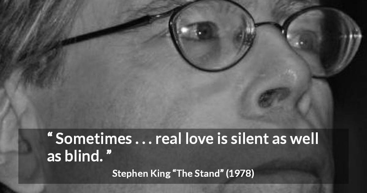 "Stephen King about love (""The Stand"", 1978) - Sometimes . . . real love is silent as well as blind."