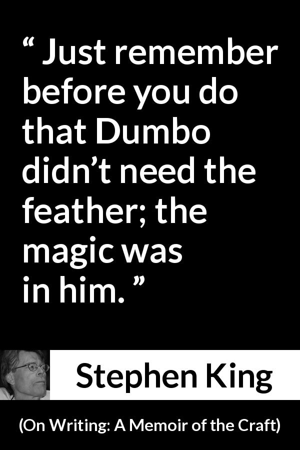 Stephen King quote about magic from On Writing: A Memoir of the Craft (2000) - Just remember before you do that Dumbo didn't need the feather; the magic was in him.