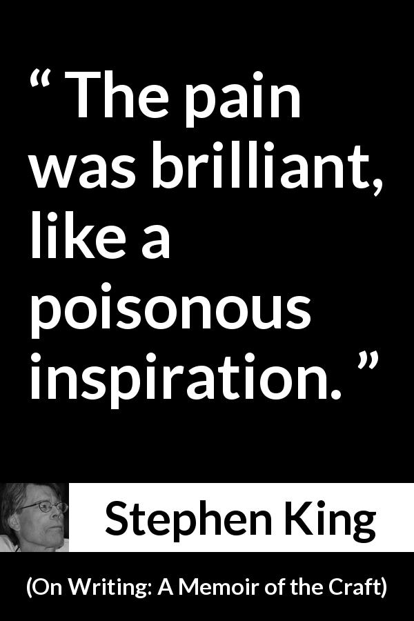 "Stephen King about pain (""On Writing: A Memoir of the Craft"", 2000) - The pain was brilliant, like a poisonous inspiration."