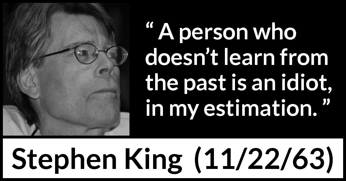 "Stephen King about past (""11/22/63"", 2011) - A person who doesn't learn from the past is an idiot, in my estimation."