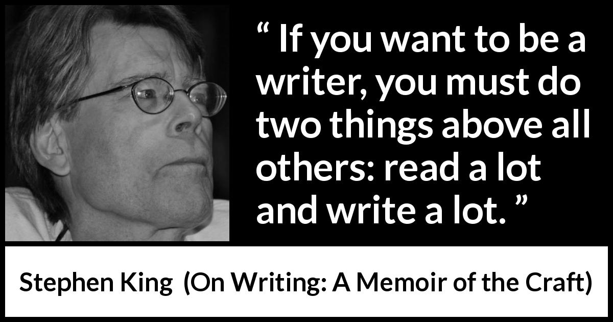 "Stephen King about reading (""On Writing: A Memoir of the Craft"", 2000) - If you want to be a writer, you must do two things above all others: read a lot and write a lot."