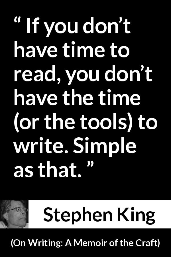 Stephen King quote about reading from On Writing: A Memoir of the Craft (2000) - If you don't have time to read, you don't have the time (or the tools) to write. Simple as that.