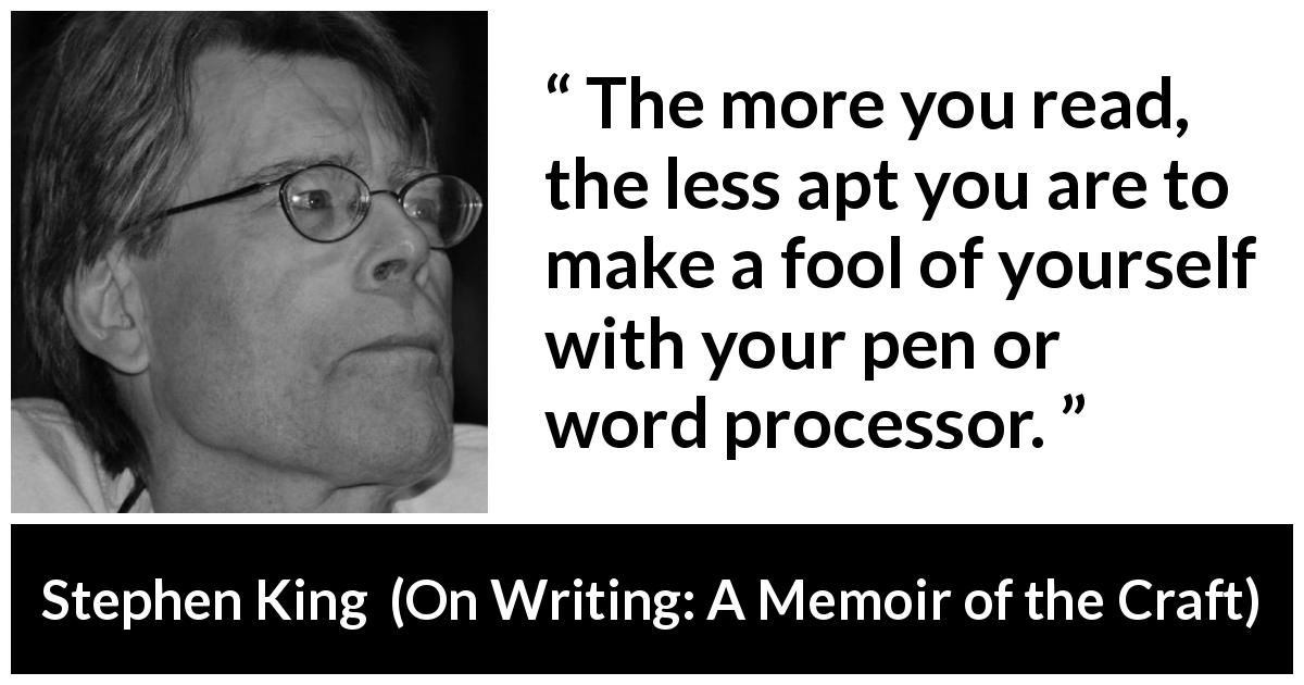 "Stephen King about reading (""On Writing: A Memoir of the Craft"", 2000) - The more you read, the less apt you are to make a fool of yourself with your pen or word processor."