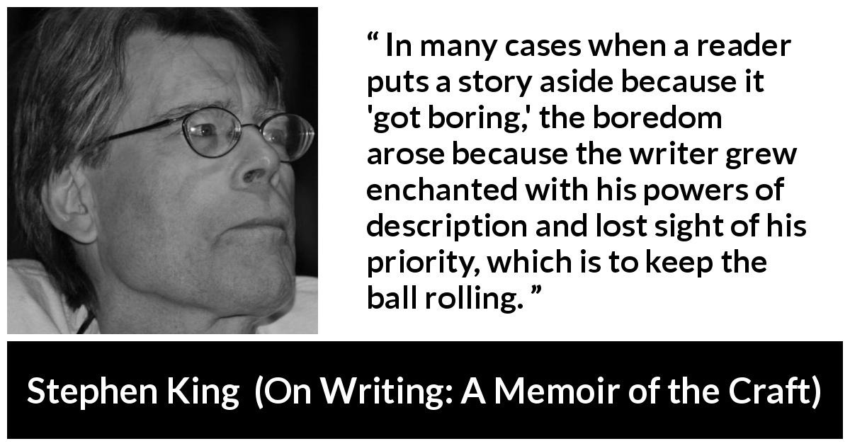 "Stephen King about reading (""On Writing: A Memoir of the Craft"", 2000) - In many cases when a reader puts a story aside because it 'got boring,' the boredom arose because the writer grew enchanted with his powers of description and lost sight of his priority, which is to keep the ball rolling."