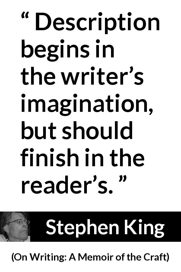 "Stephen King about reading (""On Writing: A Memoir of the Craft"", 2000) - Description begins in the writer's imagination, but should finish in the reader's."