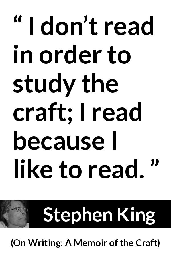 "Stephen King about reading (""On Writing: A Memoir of the Craft"", 2000) - I don't read in order to study the craft; I read because I like to read."