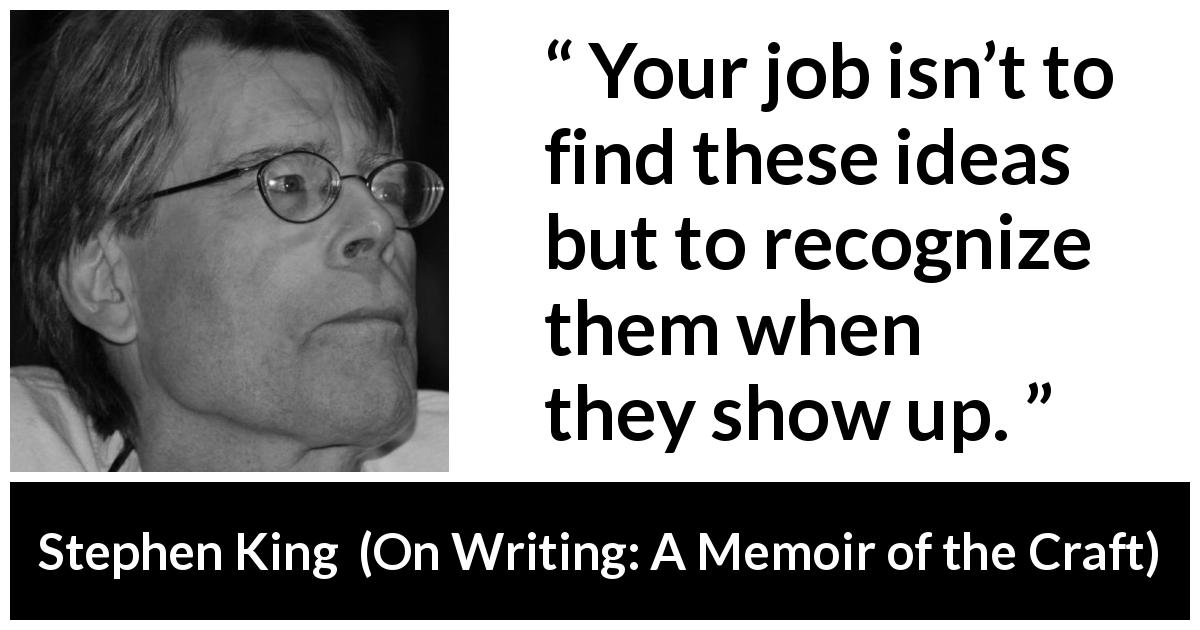 "Stephen King about recognition (""On Writing: A Memoir of the Craft"", 2000) - Your job isn't to find these ideas but to recognize them when they show up."