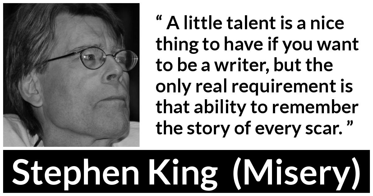 "Stephen King about scars (""Misery"", 1987) - A little talent is a nice thing to have if you want to be a writer, but the only real requirement is that ability to remember the story of every scar."