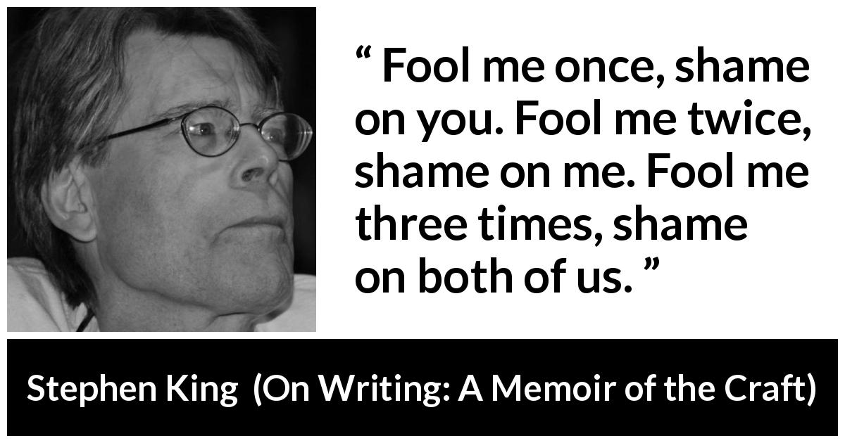 "Stephen King about shame (""On Writing: A Memoir of the Craft"", 2000) - Fool me once, shame on you. Fool me twice, shame on me. Fool me three times, shame on both of us."
