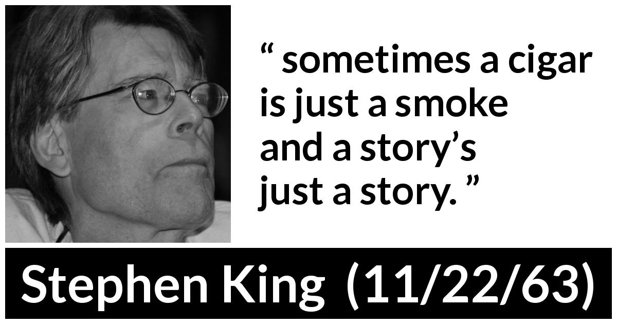 "Stephen King about story (""11/22/63"", 2011) - sometimes a cigar is just a smoke and a story's just a story."