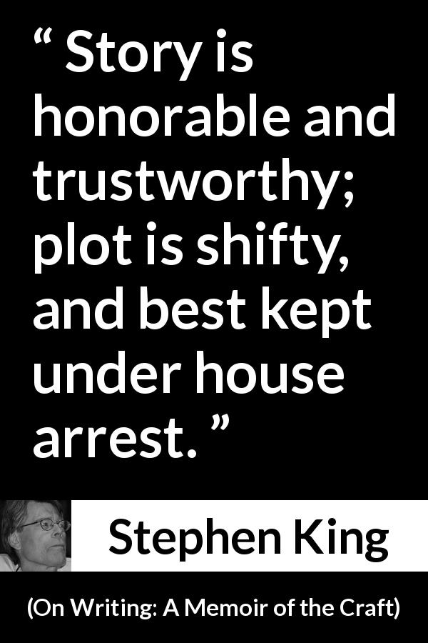 "Stephen King about story (""On Writing: A Memoir of the Craft"", 2000) - Story is honorable and trustworthy; plot is shifty, and best kept under house arrest."