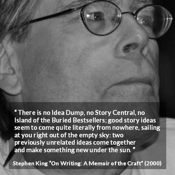 "Stephen King about story (""On Writing: A Memoir of the Craft"", 2000) - There is no Idea Dump, no Story Central, no Island of the Buried Bestsellers; good story ideas seem to come quite literally from nowhere, sailing at you right out of the empty sky: two previously unrelated ideas come together and make something new under the sun."