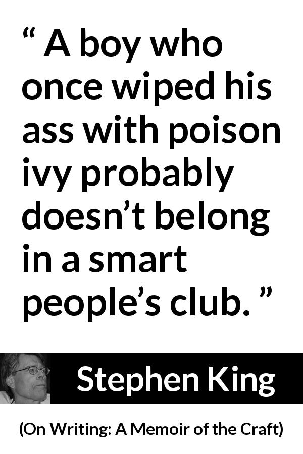 "Stephen King about stupidity (""On Writing: A Memoir of the Craft"", 2000) - A boy who once wiped his ass with poison ivy probably doesn't belong in a smart people's club."