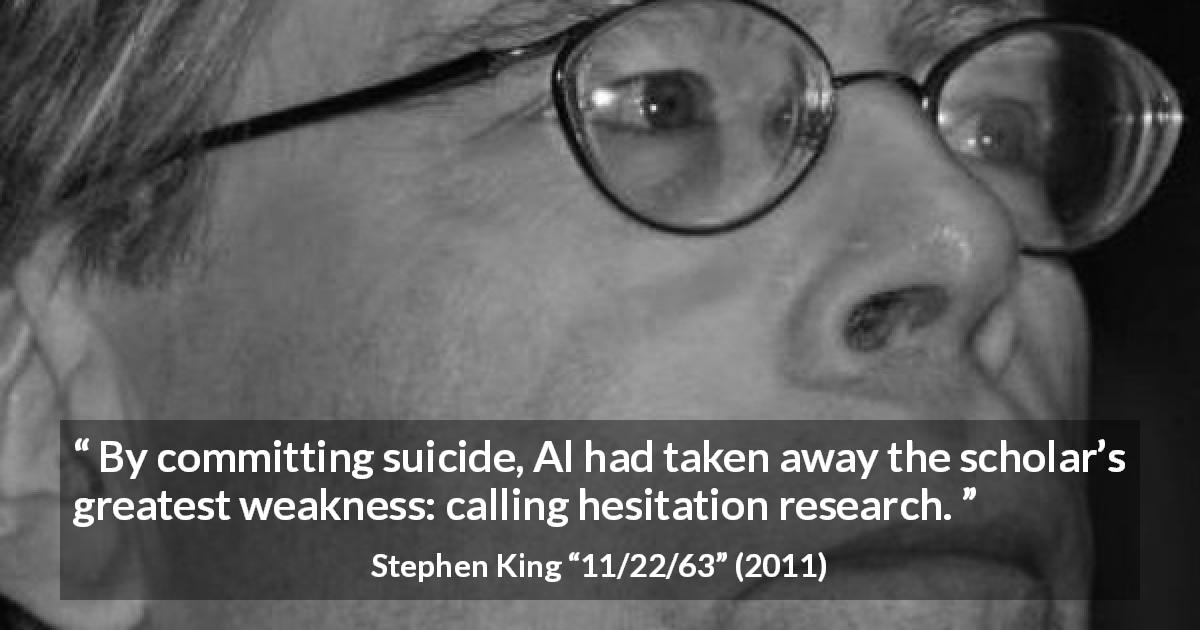 Stephen King quote about suicide from 11/22/63 - By committing suicide, Al had taken away the scholar's greatest weakness: calling hesitation research.